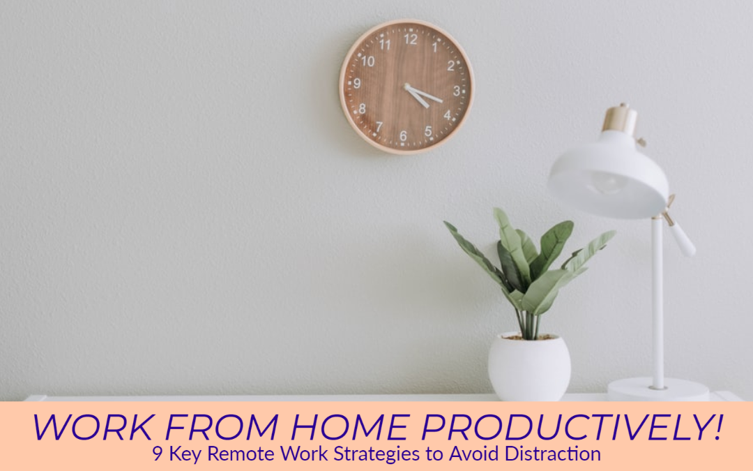 Work from Home Productively! 9 Key Remote Work Strategies to Avoid Distraction